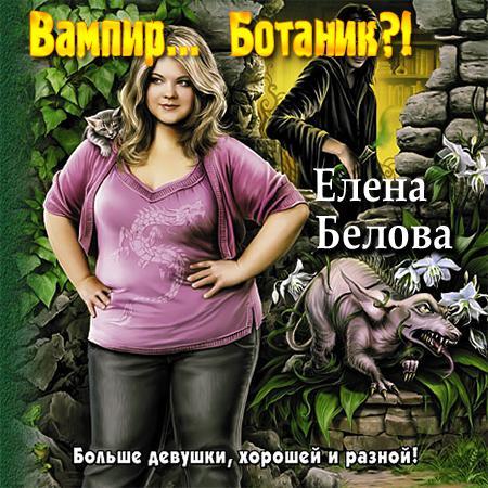 ЕЛЕНА БЕЛОВА ВАМПИР.. БОТАНИК СКАЧАТЬ БЕСПЛАТНО